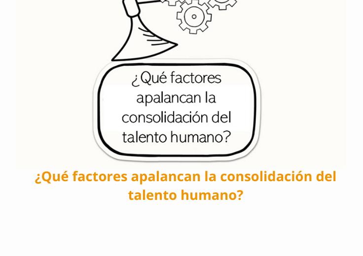 ¿Qué factores apalancan la consolidación del talento humano?